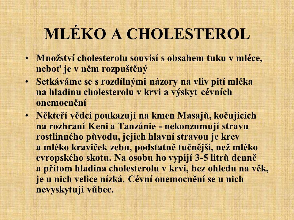 MLÉKO A CHOLESTEROL Množství cholesterolu souvisí s obsahem tuku v mléce, neboť je v něm rozpuštěný Setkáváme se s rozdílnými názory na vliv pití mléka na hladinu cholesterolu v krvi a výskyt cévních onemocnění Někteří vědci poukazují na kmen Masajů, kočujících na rozhraní Keni a Tanzánie - nekonzumují stravu rostlinného původu, jejich hlavní stravou je krev a mléko kraviček zebu, podstatně tučnější, než mléko evropského skotu.