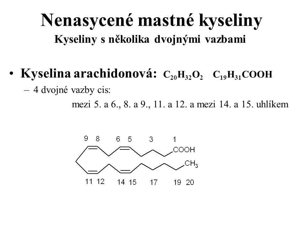 Nenasycené mastné kyseliny Kyselina arachidonová: C 20 H 32 O 2 C 19 H 31 COOH –4 dvojné vazby cis: mezi 5. a 6., 8. a 9., 11. a 12. a mezi 14. a 15.