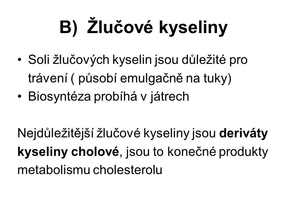 B) Žlučové kyseliny Soli žlučových kyselin jsou důležité pro trávení ( působí emulgačně na tuky) Biosyntéza probíhá v játrech Nejdůležitější žlučové kyseliny jsou deriváty kyseliny cholové, jsou to konečné produkty metabolismu cholesterolu