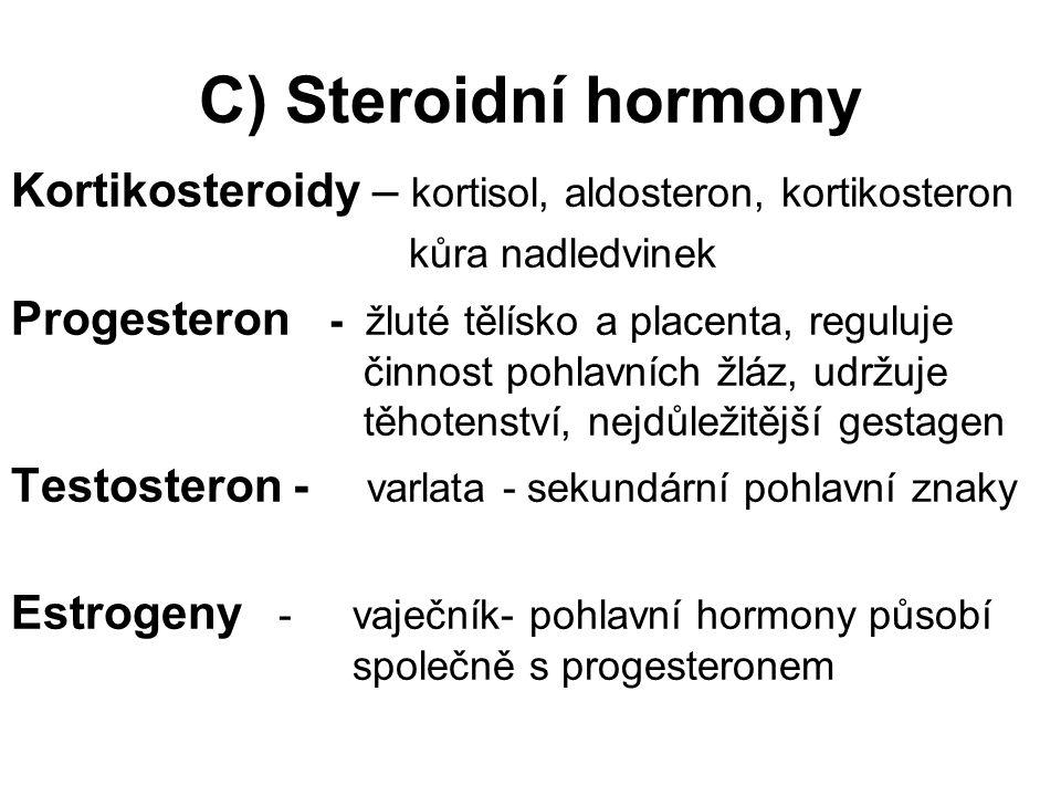 C) Steroidní hormony Kortikosteroidy – kortisol, aldosteron, kortikosteron kůra nadledvinek Progesteron - žluté tělísko a placenta, reguluje činnost pohlavních žláz, udržuje těhotenství, nejdůležitější gestagen Testosteron - varlata - sekundární pohlavní znaky Estrogeny - vaječník- pohlavní hormony působí společně s progesteronem