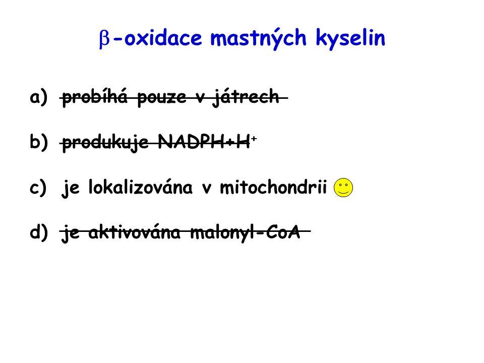  -oxidace mastných kyselin a)probíhá pouze v játrech b)produkuje NADPH+H + c)je lokalizována v mitochondrii d)je aktivována malonyl-CoA