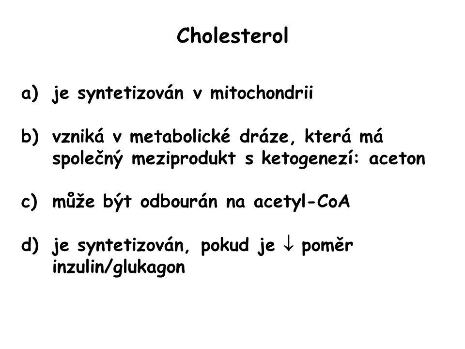 Cholesterol a)je syntetizován v mitochondrii b)vzniká v metabolické dráze, která má společný meziprodukt s ketogenezí: aceton c)může být odbourán na a