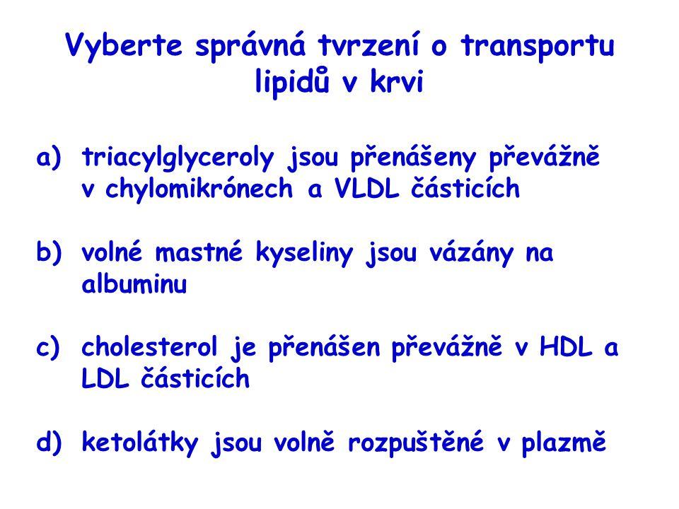 Vyberte správná tvrzení o transportu lipidů v krvi a)triacylglyceroly jsou přenášeny převážně v chylomikrónech a VLDL částicích b)volné mastné kyselin