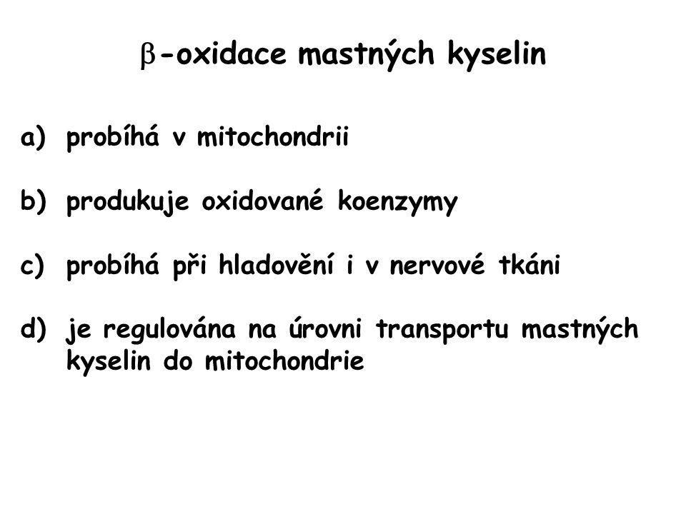  -oxidace mastných kyselin a)probíhá v mitochondrii b)produkuje oxidované koenzymy c)probíhá při hladovění i v nervové tkáni d)je regulována na úrovn