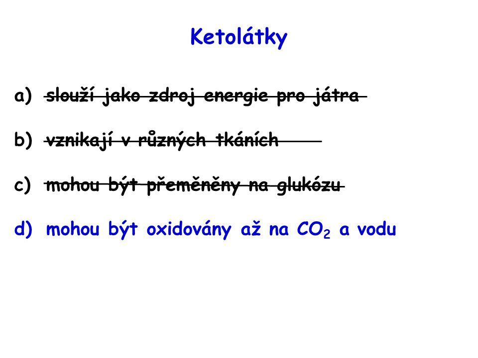 Ketolátky a)slouží jako zdroj energie pro játra b)vznikají v různých tkáních c)mohou být přeměněny na glukózu d)mohou být oxidovány až na CO 2 a vodu
