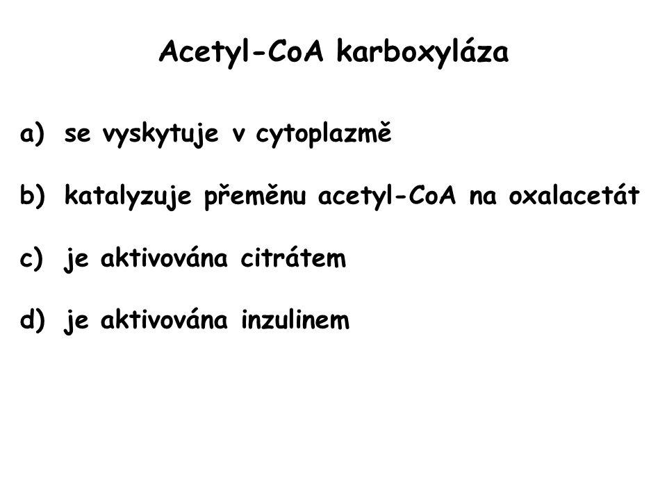 Acetyl-CoA karboxyláza a)se vyskytuje v cytoplazmě b)katalyzuje přeměnu acetyl-CoA na oxalacetát c)je aktivována citrátem d)je aktivována inzulinem