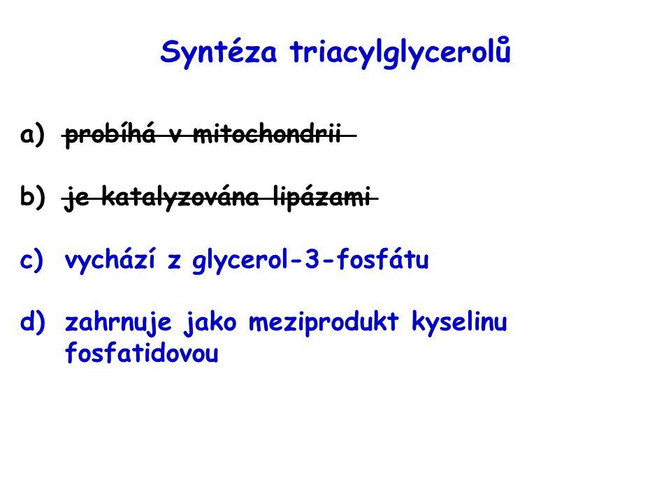 Syntéza triacylglycerolů a)probíhá v mitochondrii b)je katalyzována lipázami c)vychází z glycerol-3-fosfátu d)zahrnuje jako meziprodukt kyselinu fosfa