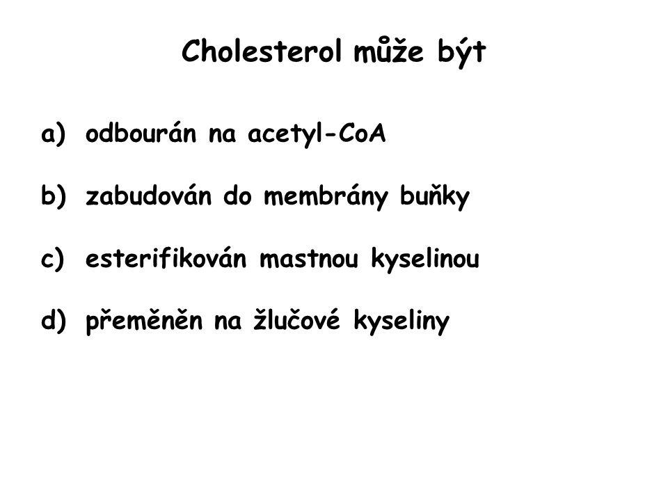 Cholesterol může být a)odbourán na acetyl-CoA b)zabudován do membrány buňky c)esterifikován mastnou kyselinou d)přeměněn na žlučové kyseliny