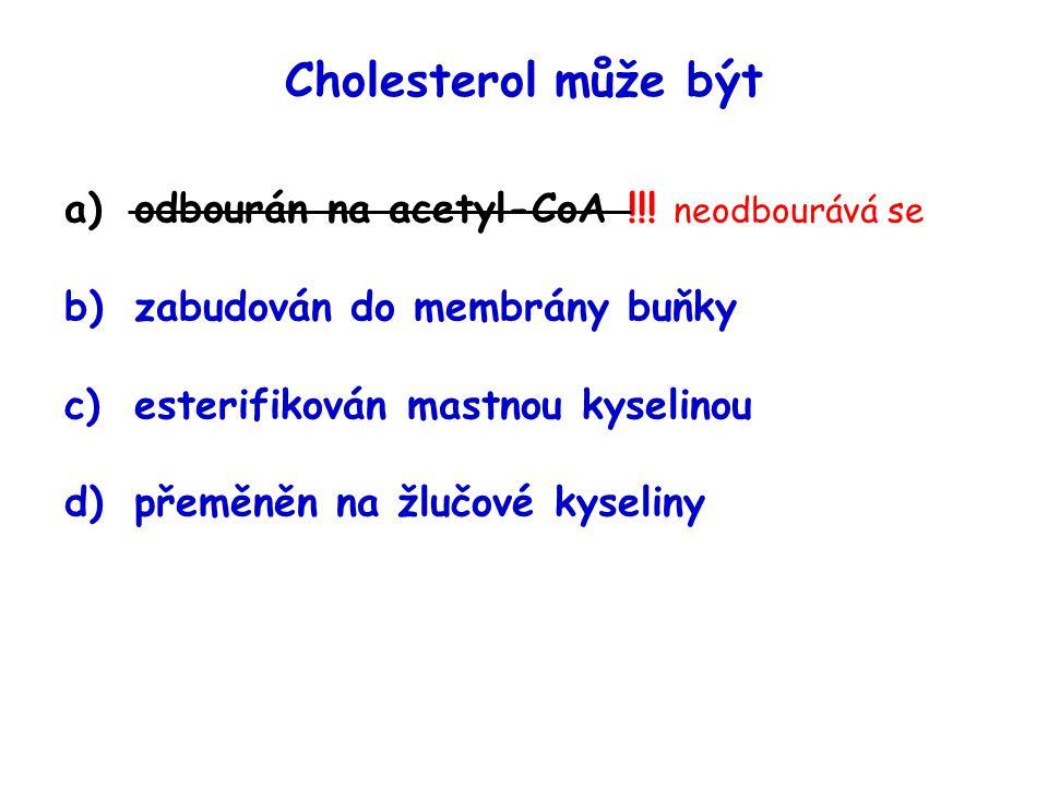 Cholesterol může být a)odbourán na acetyl-CoA !!! neodbourává se b)zabudován do membrány buňky c)esterifikován mastnou kyselinou d)přeměněn na žlučové