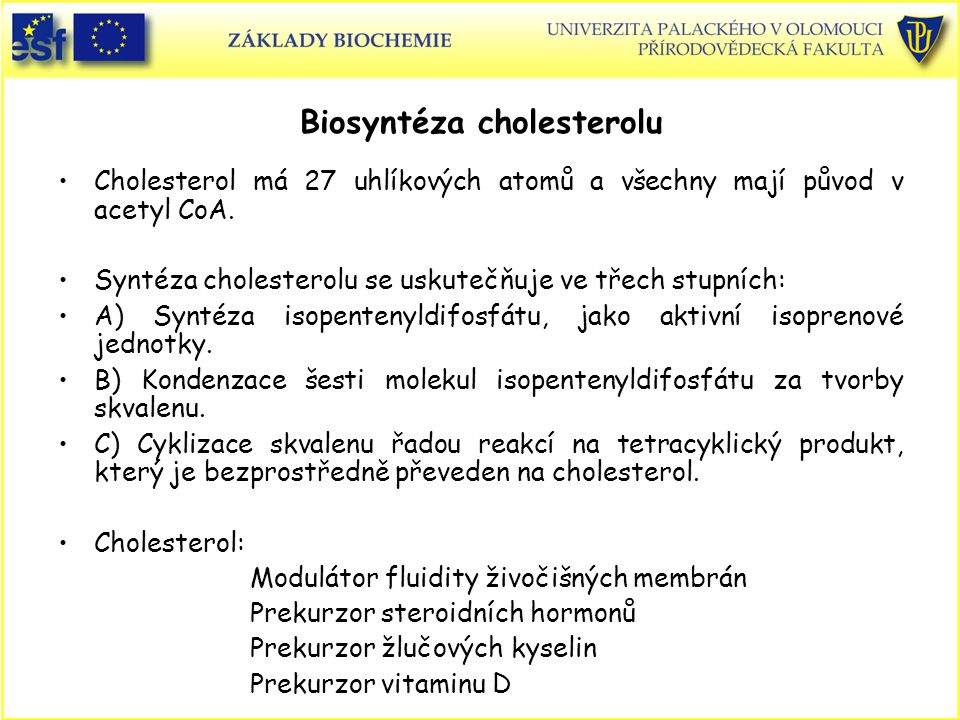 Biosyntéza cholesterolu Cholesterol má 27 uhlíkových atomů a všechny mají původ v acetyl CoA. Syntéza cholesterolu se uskutečňuje ve třech stupních: A
