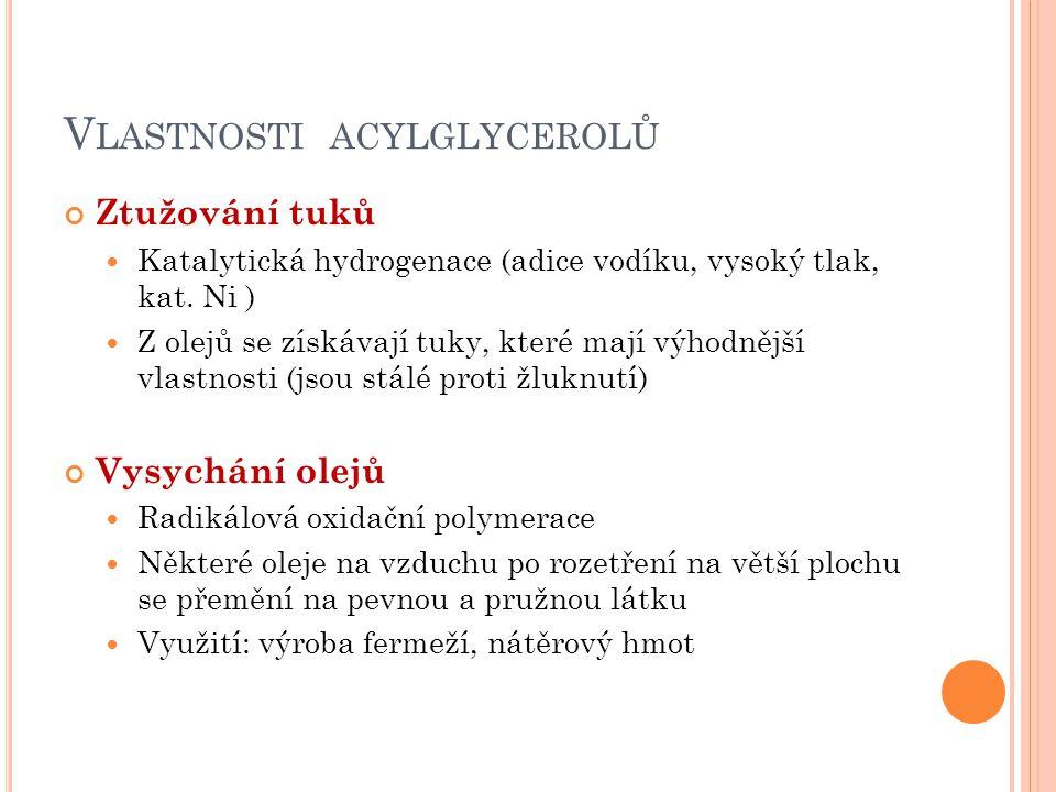 V LASTNOSTI ACYLGLYCEROLŮ Ztužování tuků Katalytická hydrogenace (adice vodíku, vysoký tlak, kat. Ni ) Z olejů se získávají tuky, které mají výhodnějš