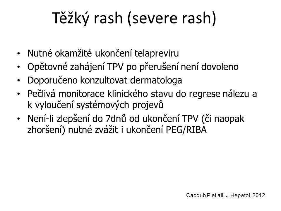 Těžký rash (severe rash) Nutné okamžité ukončení telapreviru Opětovné zahájení TPV po přerušení není dovoleno Doporučeno konzultovat dermatologa Pečlivá monitorace klinického stavu do regrese nálezu a k vyloučení systémových projevů Není-li zlepšení do 7dnů od ukončení TPV (či naopak zhoršení) nutné zvážit i ukončení PEG/RIBA Cacoub P et all, J Hepatol, 2012