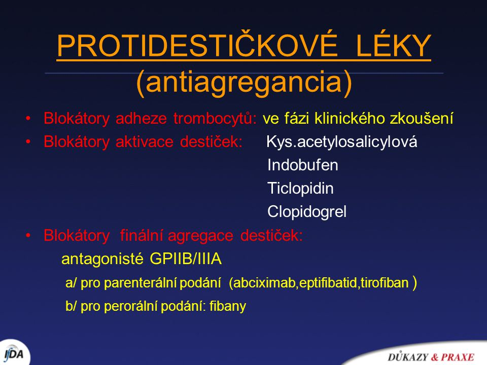 Kyselina acetylosalicylová (ASA) Ireversibilní blokátor aktivace destiček Výhody: 1/prokázaná účinnost - AKS (AIM:ISIS-2; NAP:VACS) - prevence uzávěru aortokoronárních žilních bypassů - prevence trombotického uzávěru koronární tepny po PTCA Cave: nebyl prokázán jednoznačný prospěch: - v sekundární prevenci IM - v primární prevenci nízkorizikových osob pro ICHS(PHS,PBH) - pro dávky : ASA 300mg/24h 2/ zanedbatelná cena MAX úhrada MFC limitní cena ANOPYRIN 100MG tbl 50x100mg 25,00 Kč 31,65 Kč GODASAL 100MG tbl 50 25,00 Kč 30,87 Kč