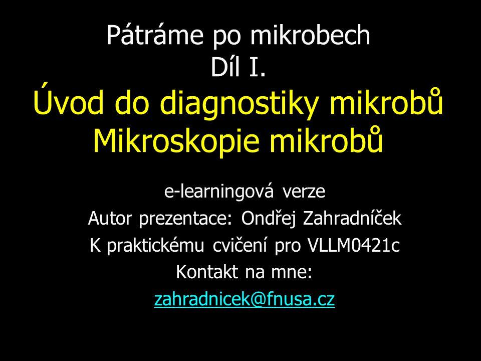 Pátráme po mikrobech Díl I. Úvod do diagnostiky mikrobů Mikroskopie mikrobů e-learningová verze Autor prezentace: Ondřej Zahradníček K praktickému cvi