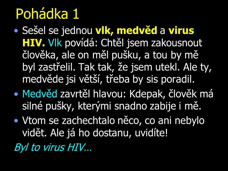 Pohádka 1 Sešel se jednou vlk, medvěd a virus HIV. Vlk povídá: Chtěl jsem zakousnout člověka, ale on měl pušku, a tou by mě byl zastřelil. Tak tak, že