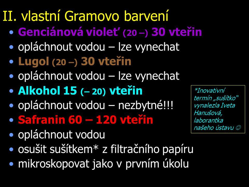 II. vlastní Gramovo barvení Genciánová violeť (20 –) 30 vteřin opláchnout vodou – lze vynechat Lugol (20 –) 30 vteřin opláchnout vodou – lze vynechat
