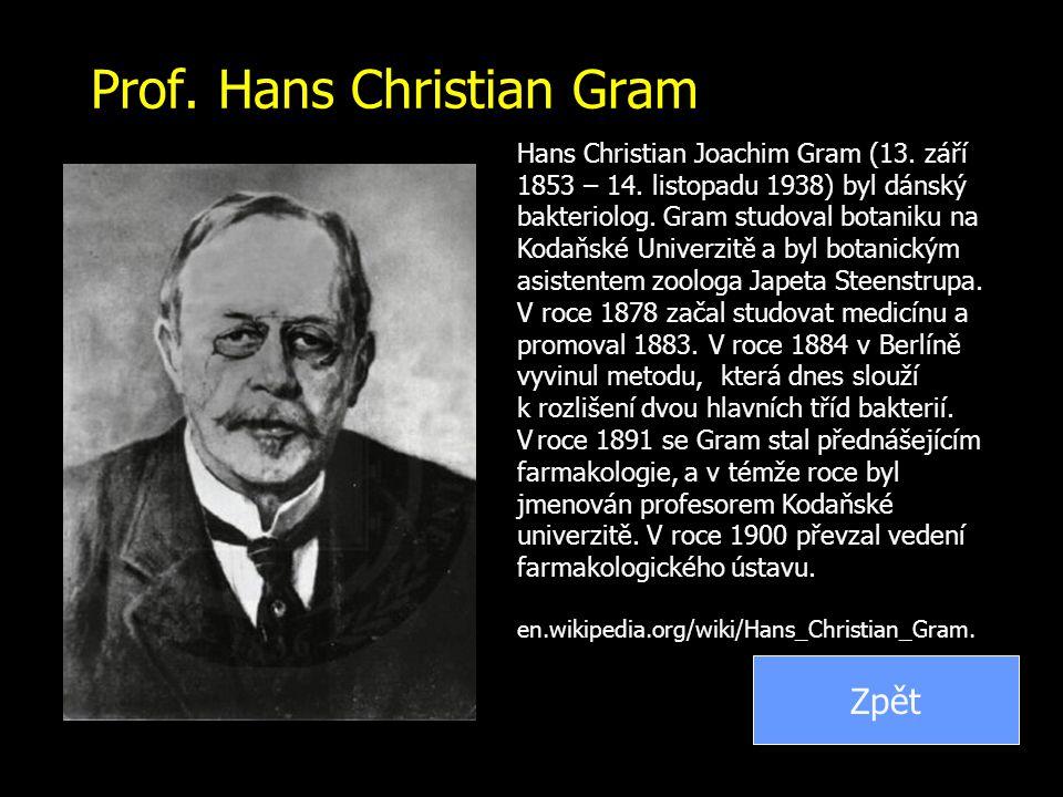 Prof. Hans Christian Gram Hans Christian Joachim Gram (13. září 1853 – 14. listopadu 1938) byl dánský bakteriolog. Gram studoval botaniku na Kodaňské