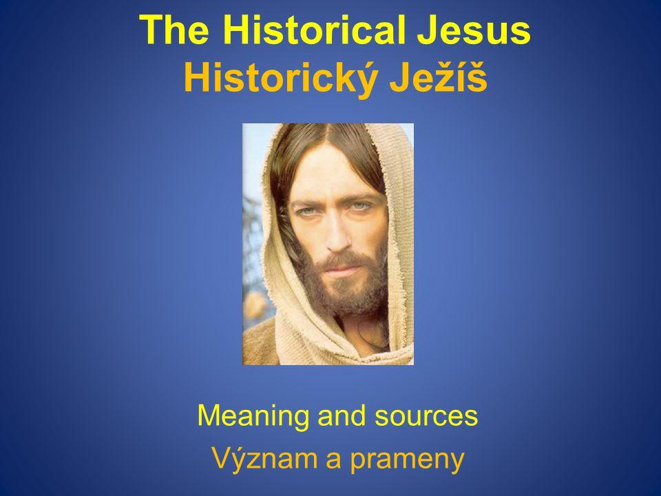 The Historical Jesus Historický Ježíš Meaning and sources Význam a prameny