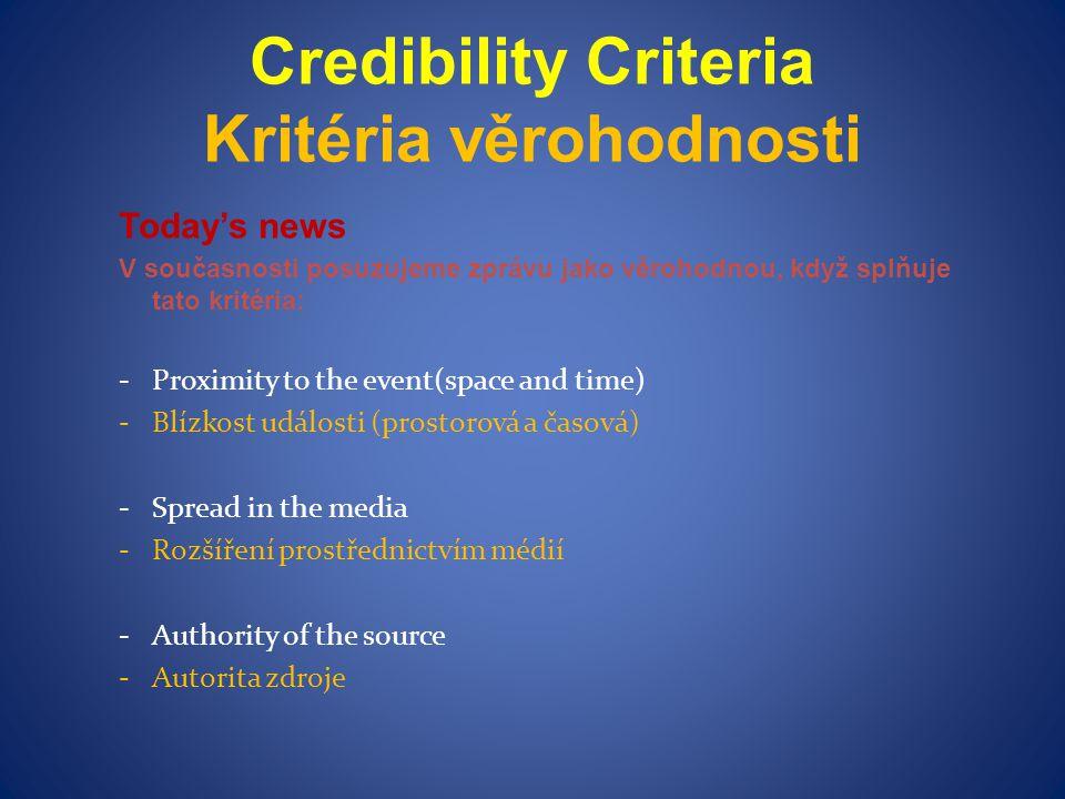 Credibility Criteria Kritéria věrohodnosti Today's news V současnosti posuzujeme zprávu jako věrohodnou, když splňuje tato kritéria: -Proximity to the event(space and time) -Blízkost události (prostorová a časová) -Spread in the media -Rozšíření prostřednictvím médií -Authority of the source -Autorita zdroje