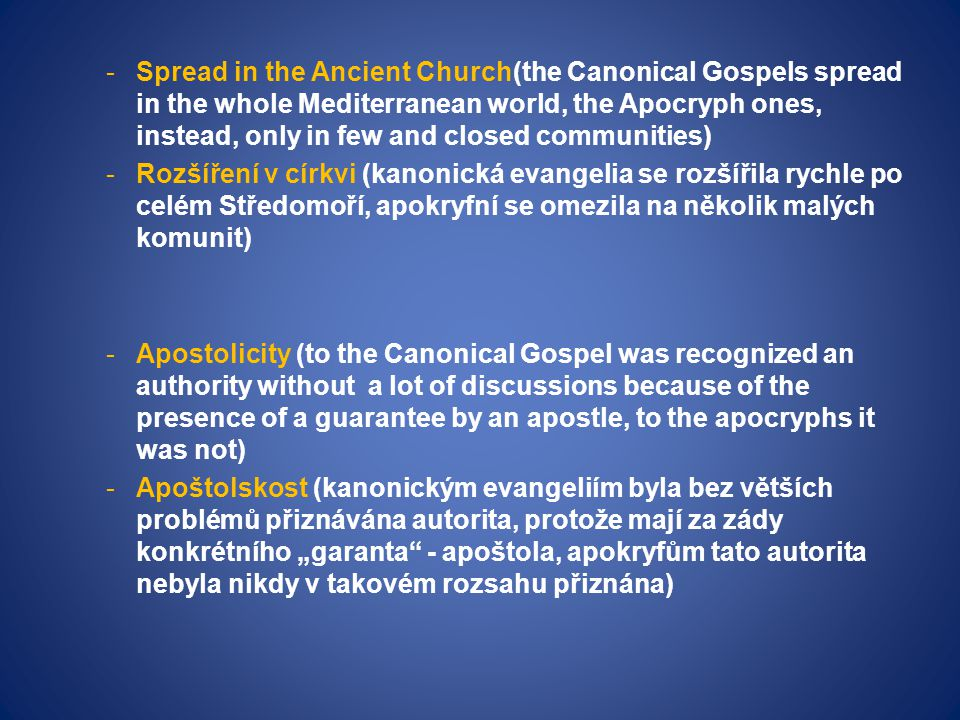 "-Spread in the Ancient Church(the Canonical Gospels spread in the whole Mediterranean world, the Apocryph ones, instead, only in few and closed communities) -Rozšíření v církvi (kanonická evangelia se rozšířila rychle po celém Středomoří, apokryfní se omezila na několik malých komunit) -Apostolicity (to the Canonical Gospel was recognized an authority without a lot of discussions because of the presence of a guarantee by an apostle, to the apocryphs it was not) -Apoštolskost (kanonickým evangeliím byla bez větších problémů přiznávána autorita, protože mají za zády konkrétního ""garanta - apoštola, apokryfům tato autorita nebyla nikdy v takovém rozsahu přiznána)"