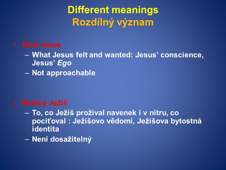 Different meanings Rozdílný význam Real Jesus –What Jesus felt and wanted: Jesus' conscience, Jesus' Ego –Not approachable Reálný Ježíš –To, co Ježíš