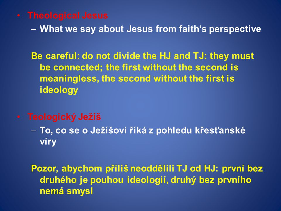Theological Jesus –What we say about Jesus from faith's perspective Be careful: do not divide the HJ and TJ: they must be connected; the first without