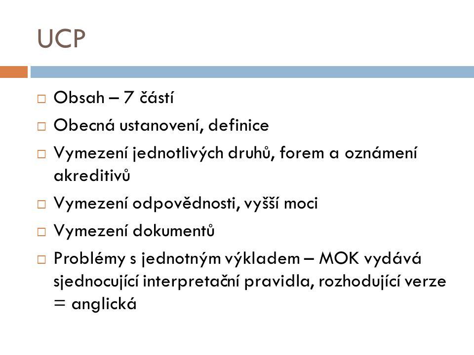 UCP  Obsah – 7 částí  Obecná ustanovení, definice  Vymezení jednotlivých druhů, forem a oznámení akreditivů  Vymezení odpovědnosti, vyšší moci  V