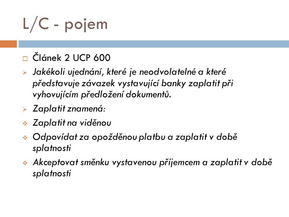 L/C - pojem  Článek 2 UCP 600  Jakékoli ujednání, které je neodvolatelné a které představuje závazek vystavující banky zaplatit při vyhovujícím před