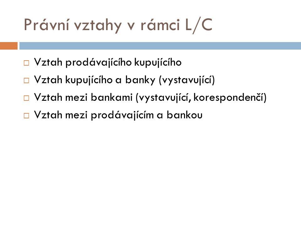 Právní vztahy v rámci L/C  Vztah prodávajícího kupujícího  Vztah kupujícího a banky (vystavující)  Vztah mezi bankami (vystavující, korespondenčí)