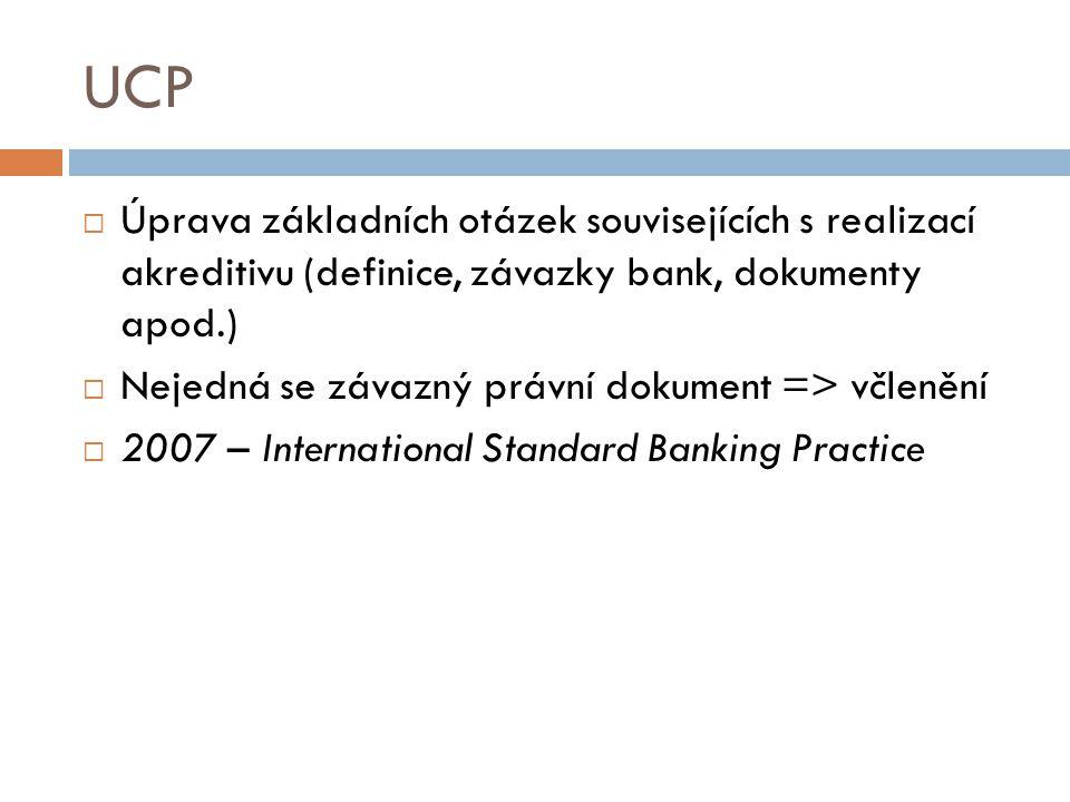 UCP  Úprava základních otázek souvisejících s realizací akreditivu (definice, závazky bank, dokumenty apod.)  Nejedná se závazný právní dokument =>