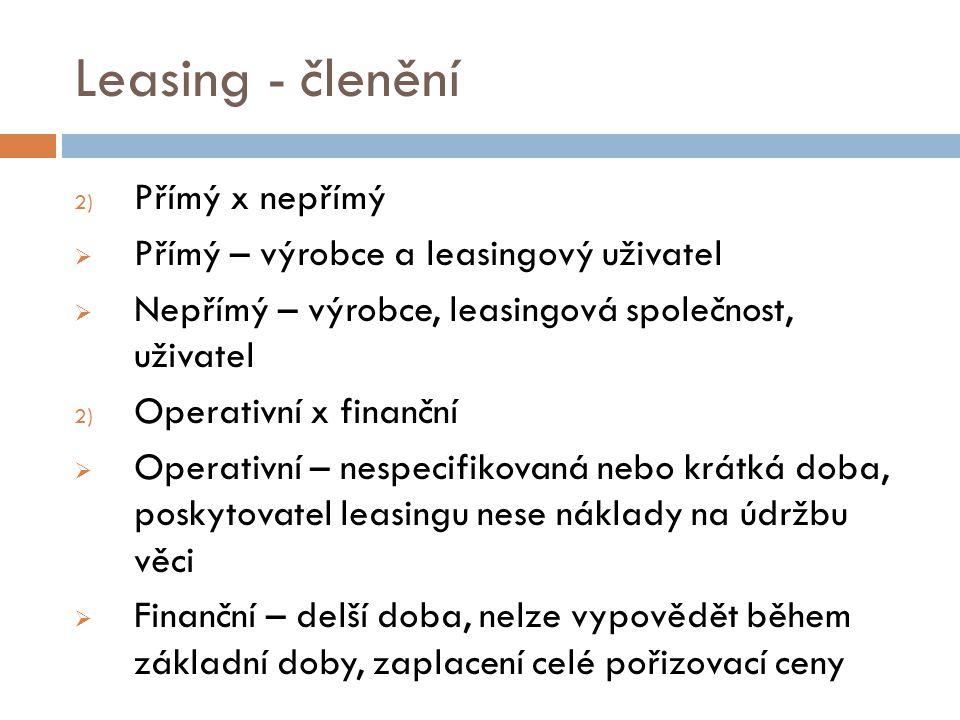 Leasing - členění 2) Přímý x nepřímý  Přímý – výrobce a leasingový uživatel  Nepřímý – výrobce, leasingová společnost, uživatel 2) Operativní x fina