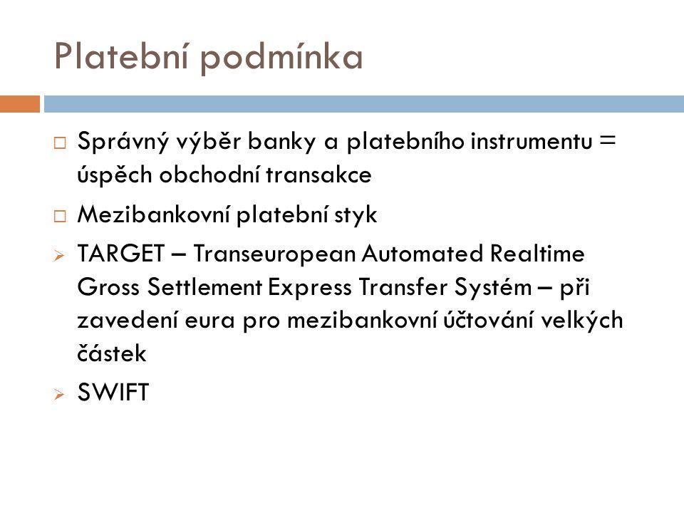 Platební podmínka  Správný výběr banky a platebního instrumentu = úspěch obchodní transakce  Mezibankovní platební styk  TARGET – Transeuropean Aut