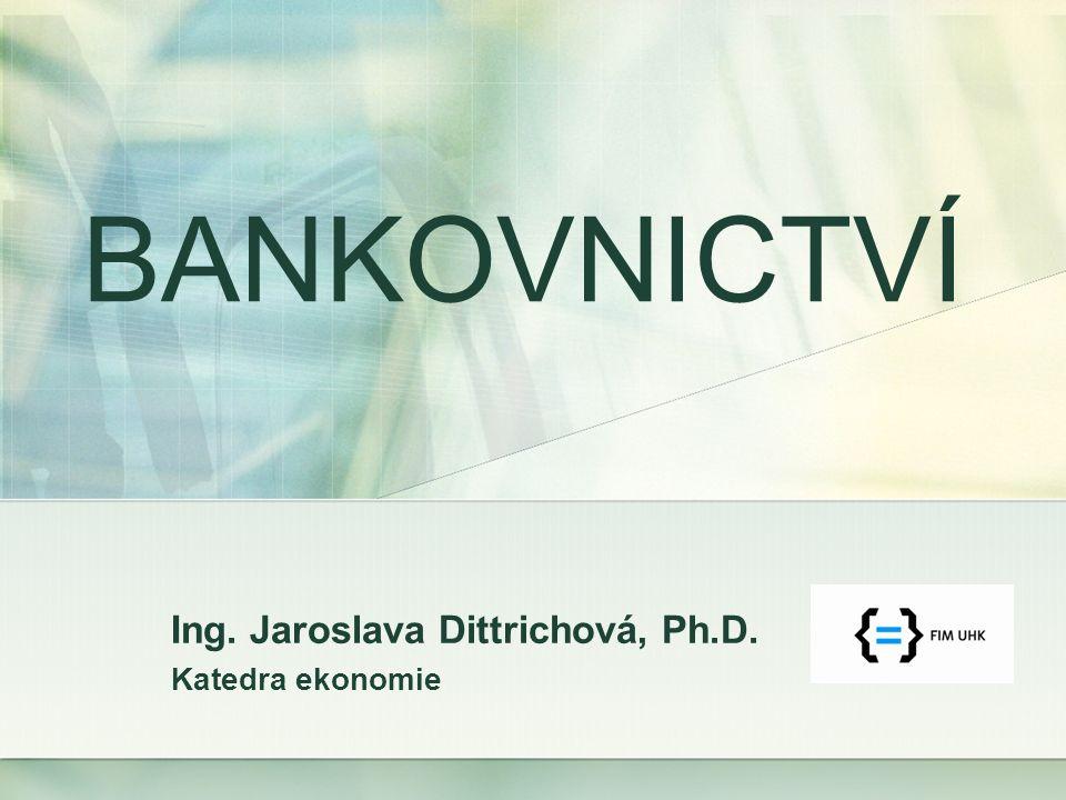 Ing. Jaroslava Dittrichová, Ph.D. Katedra ekonomie BANKOVNICTVÍ