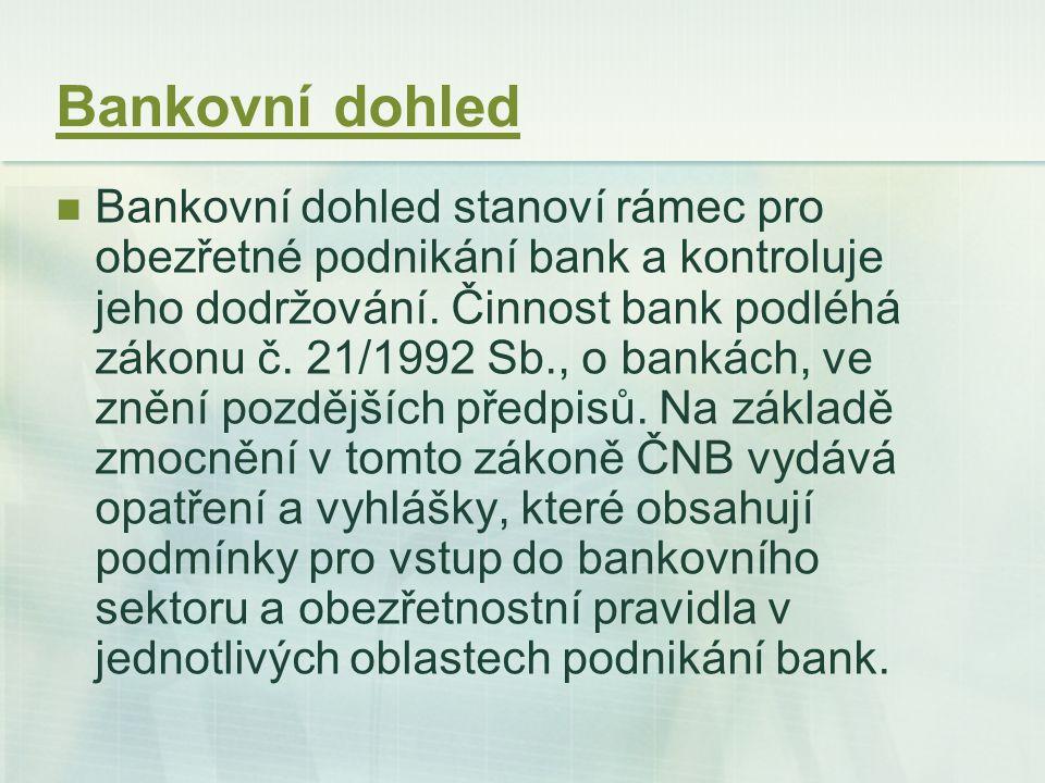 Bankovní dohled Bankovní dohled stanoví rámec pro obezřetné podnikání bank a kontroluje jeho dodržování. Činnost bank podléhá zákonu č. 21/1992 Sb., o