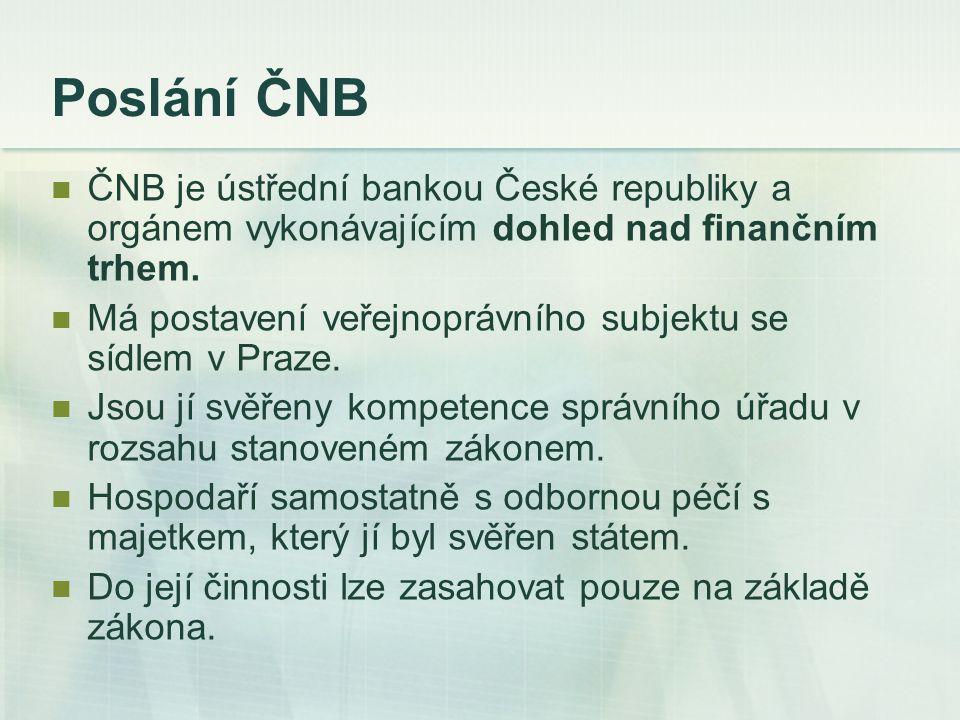 Poslání ČNB ČNB je ústřední bankou České republiky a orgánem vykonávajícím dohled nad finančním trhem. Má postavení veřejnoprávního subjektu se sídlem