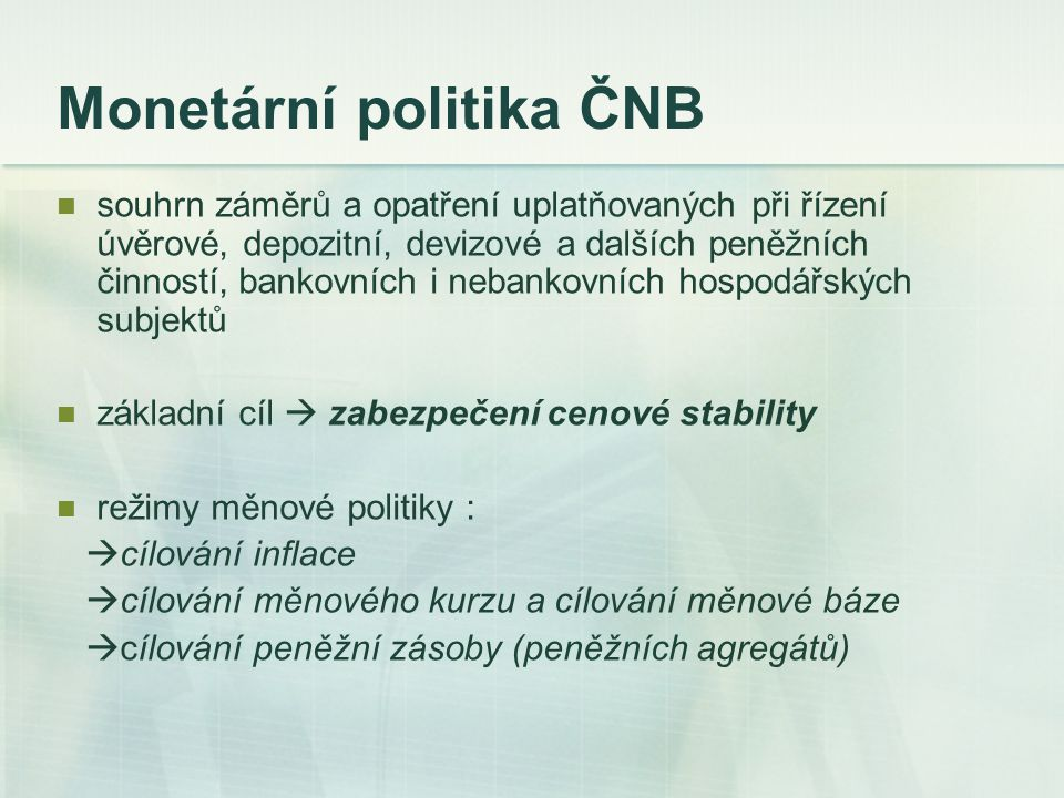 Monetární politika ČNB souhrn záměrů a opatření uplatňovaných při řízení úvěrové, depozitní, devizové a dalších peněžních činností, bankovních i neban