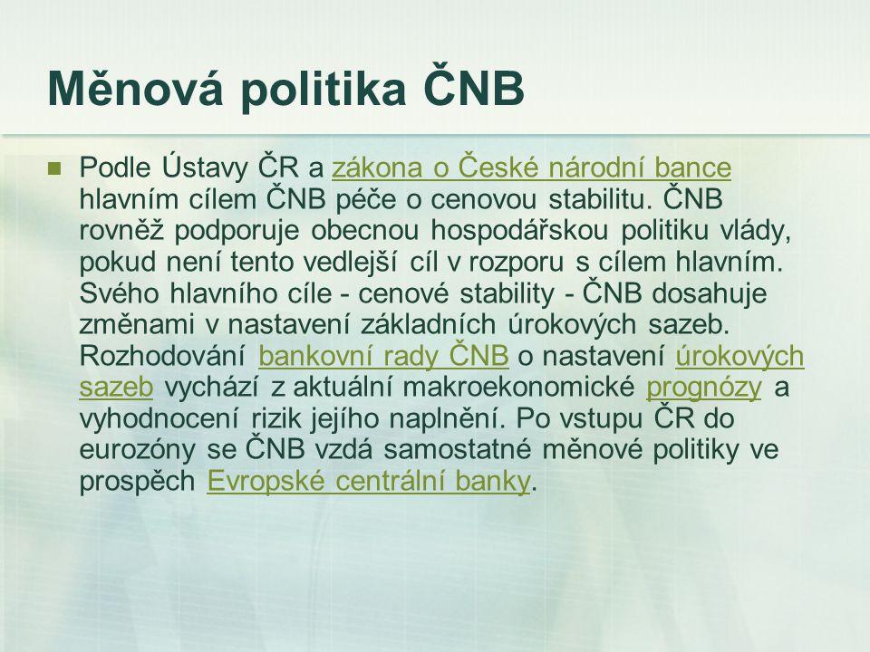 Měnová politika ČNB Podle Ústavy ČR a zákona o České národní bance hlavním cílem ČNB péče o cenovou stabilitu. ČNB rovněž podporuje obecnou hospodářsk