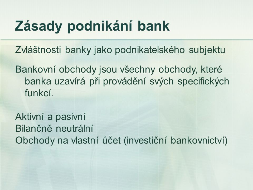 Zásady podnikání bank Zvláštnosti banky jako podnikatelského subjektu Bankovní obchody jsou všechny obchody, které banka uzavírá při provádění svých s