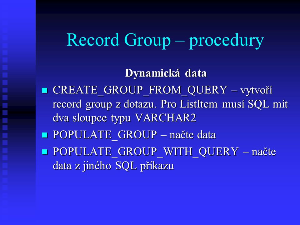Record Group – procedury Dynamická data CREATE_GROUP_FROM_QUERY – vytvoří record group z dotazu.