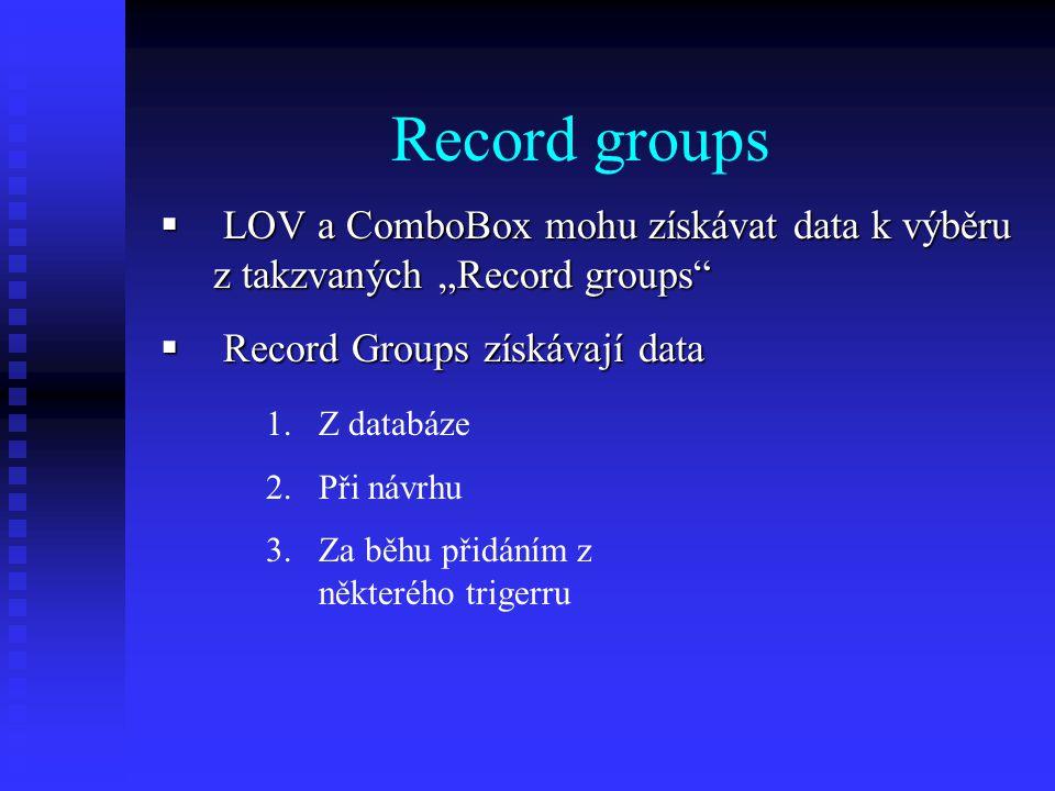 """Record groups  LOV a ComboBox mohu získávat data k výběru z takzvaných """"Record groups  Record Groups získávají data 1.Z databáze 2.Při návrhu 3.Za běhu přidáním z některého trigerru"""
