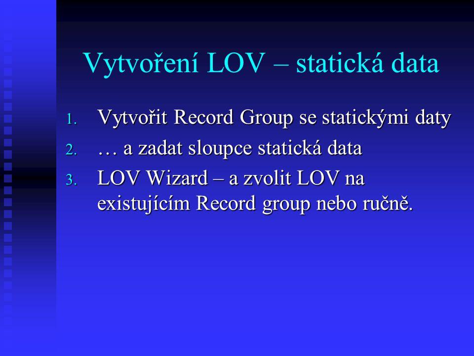 LOV – zajímavé vlastnosti Asociovaný ovládací prvek: Validate from LOV: Asociovaný ovládací prvek: Validate from LOV: Zkontroluje zadaný text oproti prvnímu sloupci LOV a pokud není přítomna, LOV zobrazí.