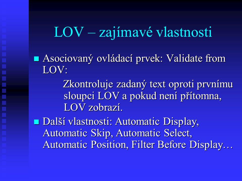 LOV procedury – zobrazení Zobrazení Zobrazení LIST_VALUES( ) LIST_VALUES( ) Zobrazí LOV k aktivnímu prvku FLAG = NO_RESTRICT | RESTRICT Zdali bude aktivní automatické vyhledávání a doplňování.