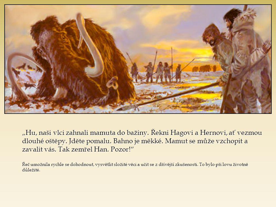 """""""Hu, naši vlci zahnali mamuta do bažiny. Řekni Hagovi a Hernovi, ať vezmou dlouhé oštěpy. Jděte pomalu. Bahno je měkké. Mamut se může vzchopit a zaval"""