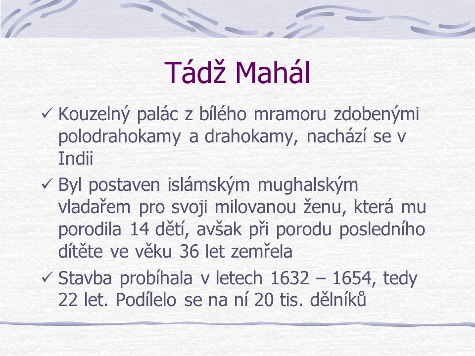 Tádž Mahál Kouzelný palác z bílého mramoru zdobenými polodrahokamy a drahokamy, nachází se v Indii Byl postaven islámským mughalským vladařem pro svoji milovanou ženu, která mu porodila 14 dětí, avšak při porodu posledního dítěte ve věku 36 let zemřela Stavba probíhala v letech 1632 – 1654, tedy 22 let.