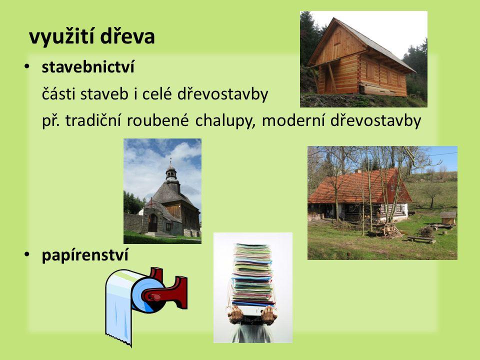 využití dřeva stavebnictví části staveb i celé dřevostavby př. tradiční roubené chalupy, moderní dřevostavby papírenství