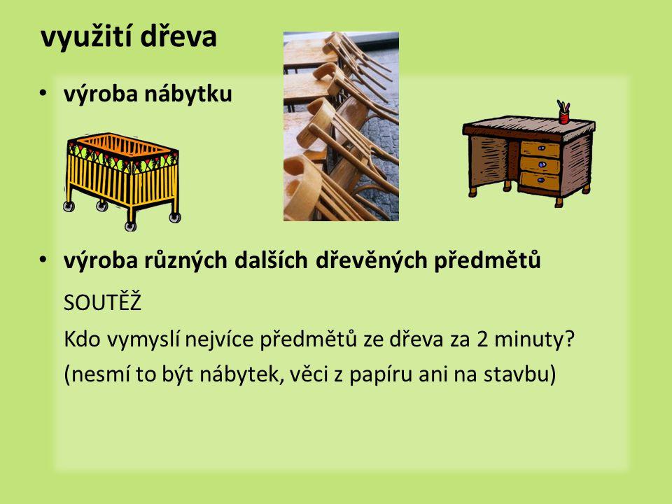 využití dřeva výroba nábytku výroba různých dalších dřevěných předmětů SOUTĚŽ Kdo vymyslí nejvíce předmětů ze dřeva za 2 minuty? (nesmí to být nábytek