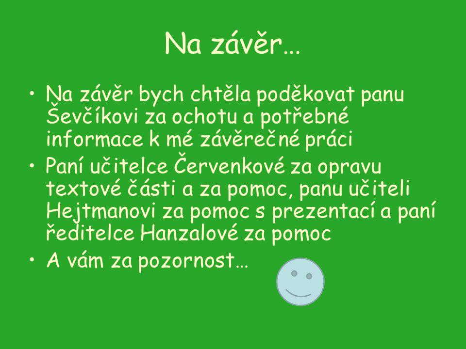 Na závěr… Na závěr bych chtěla poděkovat panu Ševčíkovi za ochotu a potřebné informace k mé závěrečné práci Paní učitelce Červenkové za opravu textové