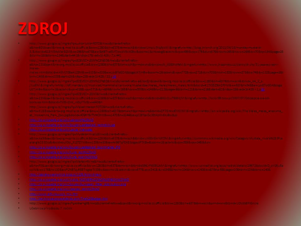 ZDROJ http://www.google.cz/imgres?q=Lutra+lutra+FOTO&hl=cs&client=firefox- a&hs=B0S&sa=X&rls=org.mozilla:cs:official&biw=1280&bih=637&tbm=isch&tbnid=sxUmpiu3VqfpoM:&imgrefurl=http://blog.jmlynch.org/2011/04/18/monday-mustelid- 3/&docid=423lM3AsMalG2M&w=298&h=478&ei=GztBTrvzEMTJswbV5vXCBw&zoom=1&chk=sbg&iact=hc&vpx=499&vpy=179&dur=676&hovh=265&hovw=169&tx=70&ty=134&page=28 &tbnh=180&tbnw=134&start=441&ndsp=17&ved=1t:429,r:7,s:441 http://www.google.cz/imgres?q=JEZEVEC+LESN%C3%8D&hl=cs&client=firefox- a&hs=23S&sa=X&rls=org.mozilla:cs:official&biw=1280&bih=637&tbm=isch&prmd=ivns&tbnid=ycN_tG83hzlfeM:&imgrefurl=http://www.jirsaphoto.cz/clanky/druhy/31-jezevec-lesni- meles- meles.html&docid=kXEMj70BeA1Z8M&w=510&h=339&ei=LzxBToGDA8zzsgaUt7jmBw&zoom=1&iact=hc&vpx=772&vpy=271&dur=705&hovh=183&hovw=275&tx=74&ty=132&page=2&t bnh=145&tbnw=223&start=15&ndsp=15&ved=1t:429,r:13,s:15:15 http://www.google.cz/imgres?q=JEZEVEC+LESN%C3%8D&hl=cs&client=firefox-a&hs=8jn&sa=X&rls=org.mozilla:cs:official&biw=1280&bih=637&tbm=isch&tbnid=_AA_Z_z- jYuzEM:&imgrefurl=http://ldf.mendelu.cz/myslivost/mammalia/carnivora/mustelidae/meles_meles/meles_meles.html&docid=417X55Z9ckDRhM&w=620&h=348&ei=LzxBToGDA8zzsga Ut7jmBw&zoom=1&iact=hc&vpx=338&vpy=371&dur=896&hovh=168&hovw=300&tx=146&ty=113&page=6&tbnh=121&tbnw=216&start=81&ndsp=15&ved=1t:429,r:1,s:81:81 http://www.google.cz/imgres?q=JEZEVEC+LESNÍ&hl=cs&client=firefox- a&hs=23S&sa=X&rls=org.mozilla:cs:official&biw=1280&bih=637&tbm=isch&prmd=ivns&tbnid=6HJLC1u7808KjM:&imgrefurl=http://kicior99.blox.pl/2007/07/Odczepcie-sie-od- borsuka.html&docid=TM8nZmt_mZqYTM&w=640&h http://www.google.cz/imgres?q=Meles+meles+FOTO&hl=cs&client=firefox- a&hs=KU8&sa=X&rls=org.mozilla:cs:official&biw=1280&bih=637&tbm=isch&prmd=ivns&tbnid=ZP7i5HrxdDWJ3M:&imgrefurl=http://en.wikipedia.org/wiki/File:Meles_meles_anakuma_ at_Inokashira_Park_Zoo.jpg&docid=X06frY6rTM4DhM&w=1470&h=1044&ei=jz1BTsa-Gc3EtAbKn6XoBw&zo http://cs.wikipedia.org/wiki/Lasicovit%C3%AD http://cs.wikipedia.