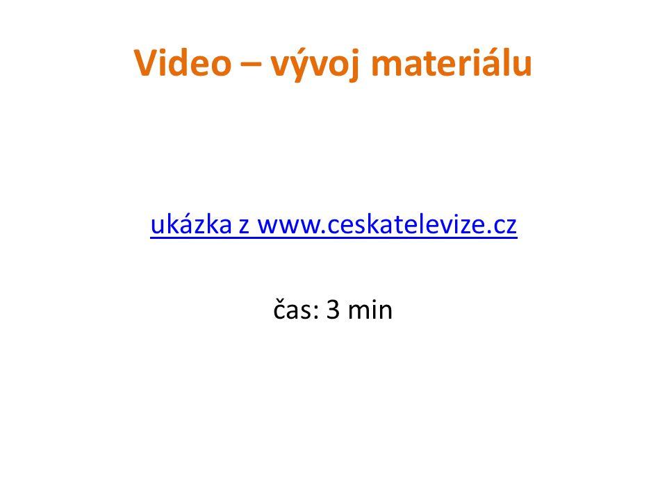 Video – vývoj materiálu ukázka z www.ceskatelevize.cz čas: 3 min