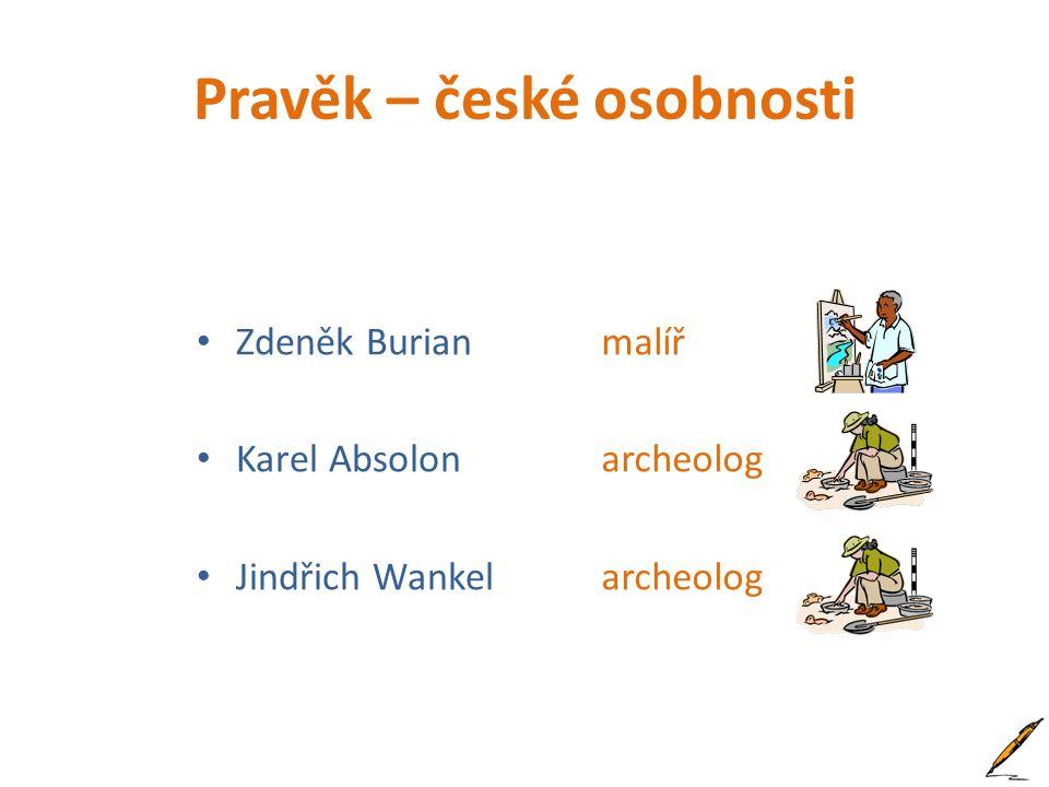 Pravěk – české osobnosti Zdeněk Burian Karel Absolon Jindřich Wankel malíř archeolog